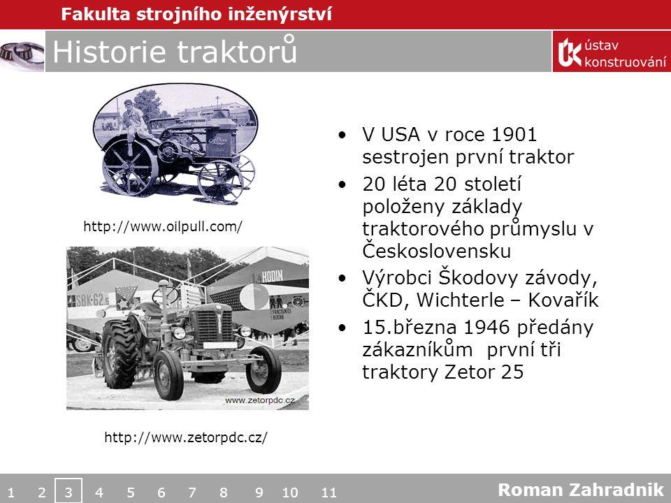 Fakulta strojního inženýrství Historie traktorů V USA v roce 1901 sestrojen první traktor 20 léta 20 století položeny základy traktorového průmyslu v Československu Výrobci Škodovy závody, ČKD, Wichterle – Kovařík 15.března 1946 předány zákazníkům první tři traktory Zetor 25 1 2 3 4 5 6 7 8 9 10 11 http://www.oilpull.com/ http://www.zetorpdc.cz/ Roman Zahradnik