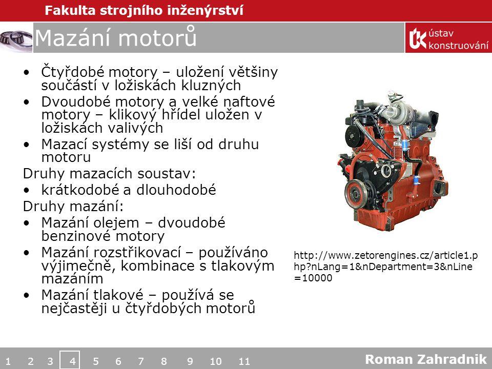 Fakulta strojního inženýrství Mazání motorů Čtyřdobé motory – uložení většiny součástí v ložiskách kluzných Dvoudobé motory a velké naftové motory – klikový hřídel uložen v ložiskách valivých Mazací systémy se liší od druhu motoru Druhy mazacích soustav: krátkodobé a dlouhodobé Druhy mazání: Mazání olejem – dvoudobé benzinové motory Mazání rozstřikovací – používáno výjimečně, kombinace s tlakovým mazáním Mazání tlakové – používá se nejčastěji u čtyřdobých motorů 1 2 3 4 5 6 7 8 9 10 11 Roman Zahradnik http://www.zetorengines.cz/article1.p hp?nLang=1&nDepartment=3&nLine =10000