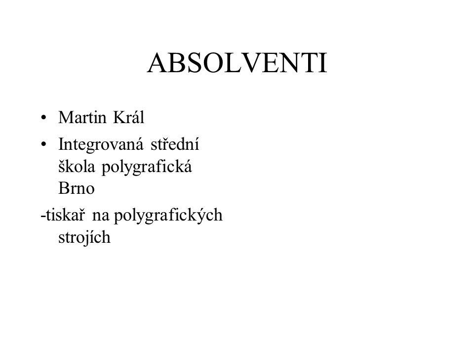 ABSOLVENTI Martin Král Integrovaná střední škola polygrafická Brno -tiskař na polygrafických strojích