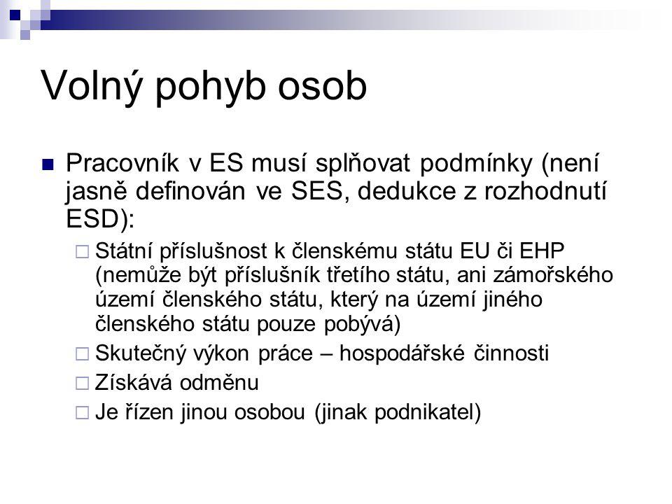 Volný pohyb osob Pracovník v ES musí splňovat podmínky (není jasně definován ve SES, dedukce z rozhodnutí ESD):  Státní příslušnost k členskému státu EU či EHP (nemůže být příslušník třetího státu, ani zámořského území členského státu, který na území jiného členského státu pouze pobývá)  Skutečný výkon práce – hospodářské činnosti  Získává odměnu  Je řízen jinou osobou (jinak podnikatel)