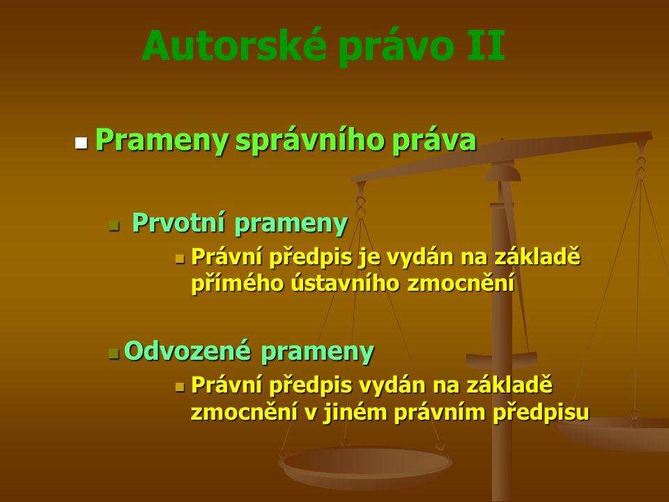 Autorské právo II Prameny správního práva Prameny správního práva Prvotní prameny Prvotní prameny Právní předpis je vydán na základě přímého ústavního zmocnění Právní předpis je vydán na základě přímého ústavního zmocnění Odvozené prameny Odvozené prameny Právní předpis vydán na základě zmocnění v jiném právním předpisu Právní předpis vydán na základě zmocnění v jiném právním předpisu