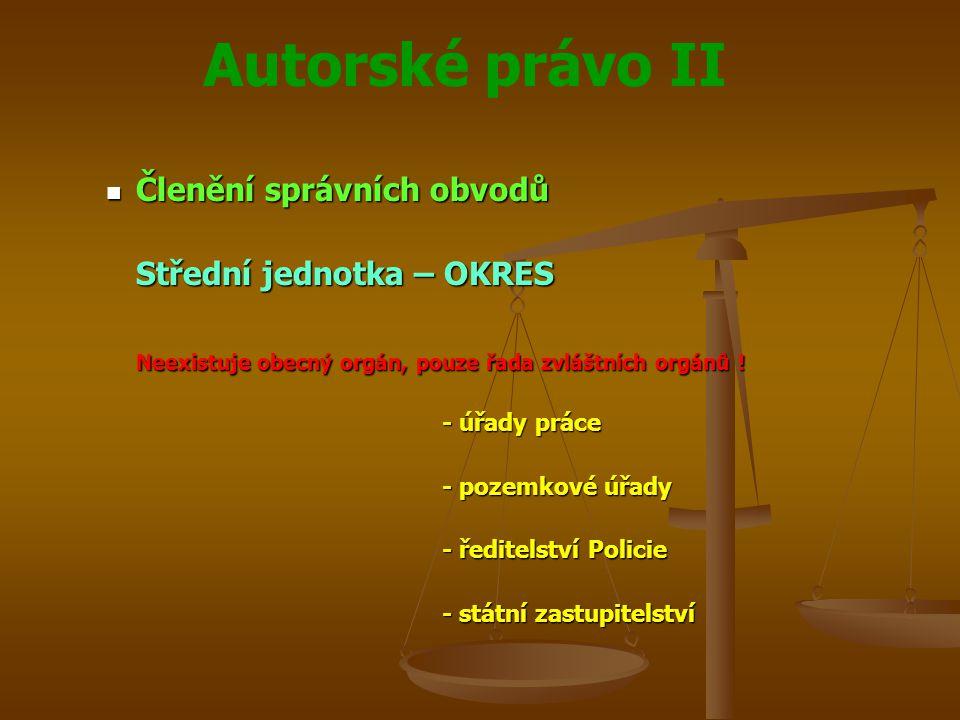 Autorské právo II Členění správních obvodů Členění správních obvodů Střední jednotka – OKRES Neexistuje obecný orgán, pouze řada zvláštních orgánů .