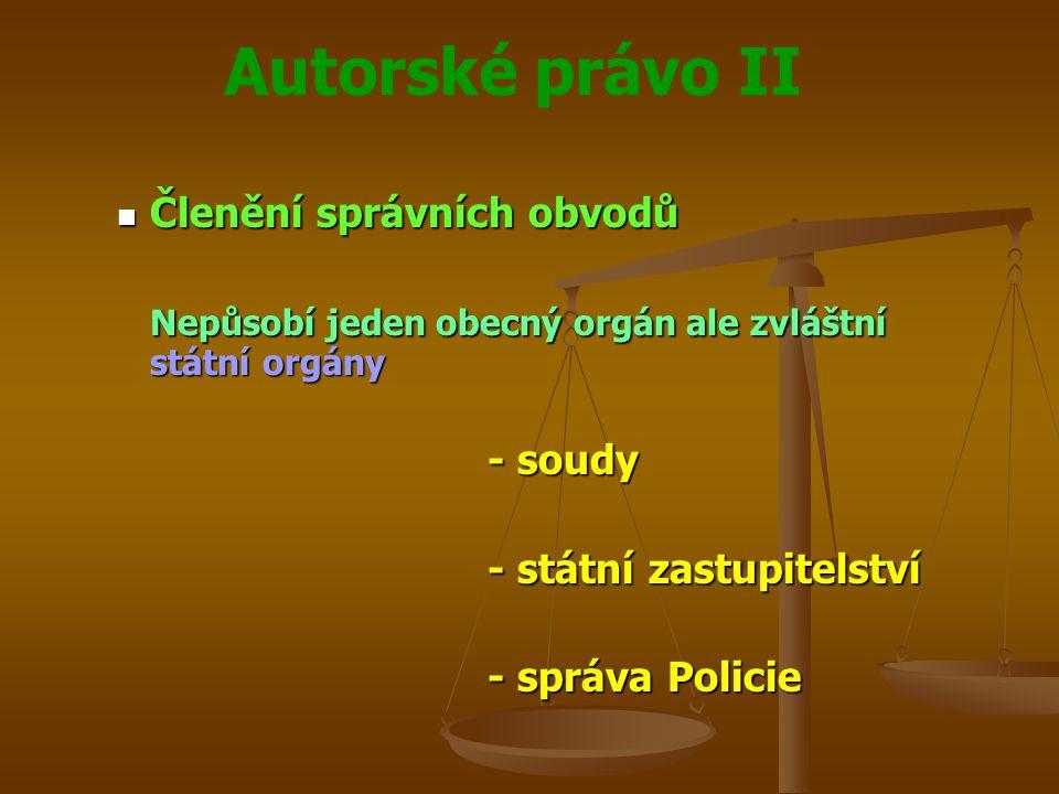 Autorské právo II Členění správních obvodů Členění správních obvodů Nepůsobí jeden obecný orgán ale zvláštní státní orgány - soudy - státní zastupitelství - správa Policie