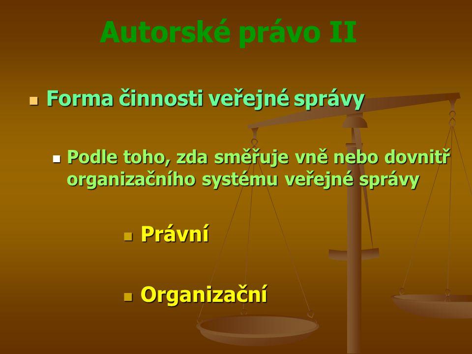 Autorské právo II Forma činnosti veřejné správy Forma činnosti veřejné správy Podle toho, zda směřuje vně nebo dovnitř organizačního systému veřejné správy Podle toho, zda směřuje vně nebo dovnitř organizačního systému veřejné správy Právní Právní Organizační Organizační