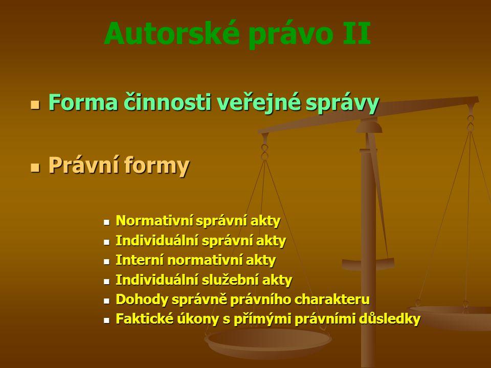 Autorské právo II Forma činnosti veřejné správy Forma činnosti veřejné správy Právní formy Právní formy Normativní správní akty Normativní správní akty Individuální správní akty Individuální správní akty Interní normativní akty Interní normativní akty Individuální služební akty Individuální služební akty Dohody správně právního charakteru Dohody správně právního charakteru Faktické úkony s přímými právními důsledky Faktické úkony s přímými právními důsledky