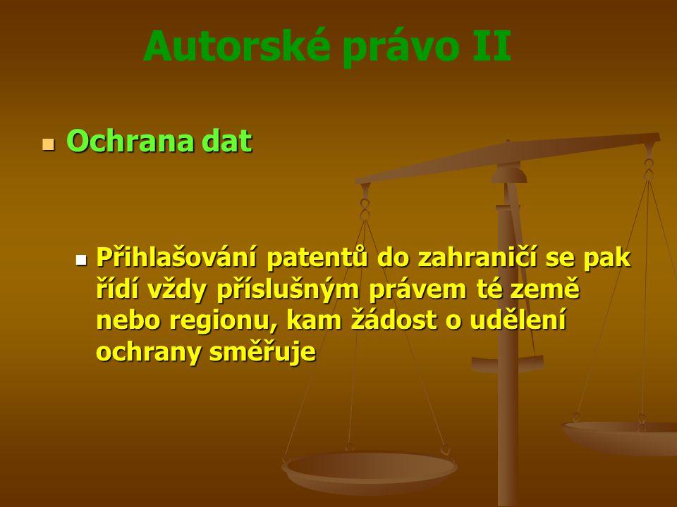 Autorské právo II Ochrana dat Ochrana dat Přihlašování patentů do zahraničí se pak řídí vždy příslušným právem té země nebo regionu, kam žádost o udělení ochrany směřuje Přihlašování patentů do zahraničí se pak řídí vždy příslušným právem té země nebo regionu, kam žádost o udělení ochrany směřuje
