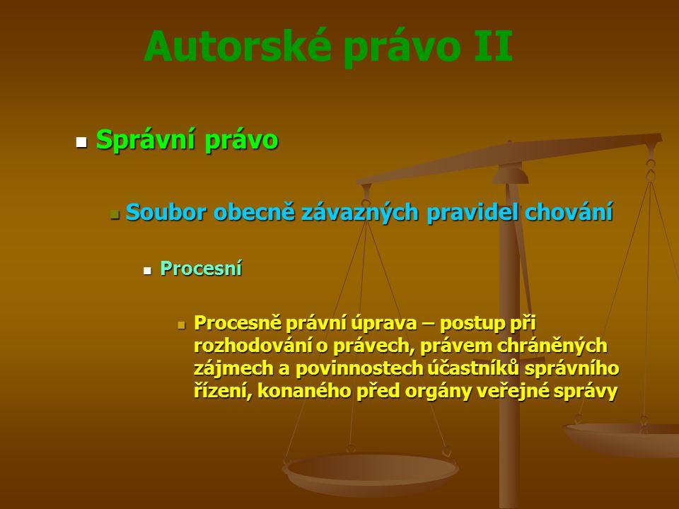 Autorské právo II Správní právo Správní právo Soubor obecně závazných pravidel chování Soubor obecně závazných pravidel chování Procesní Procesní Procesně právní úprava – postup při rozhodování o právech, právem chráněných zájmech a povinnostech účastníků správního řízení, konaného před orgány veřejné správy Procesně právní úprava – postup při rozhodování o právech, právem chráněných zájmech a povinnostech účastníků správního řízení, konaného před orgány veřejné správy