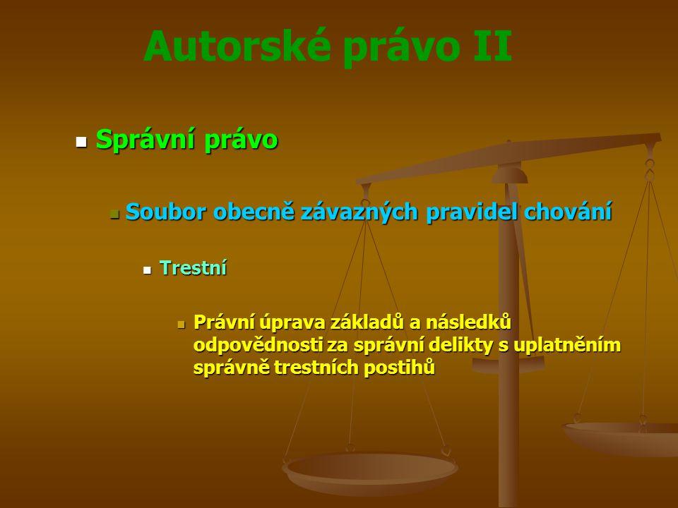 Autorské právo II Správní právo Správní právo Soubor obecně závazných pravidel chování Soubor obecně závazných pravidel chování Trestní Trestní Právní úprava základů a následků odpovědnosti za správní delikty s uplatněním správně trestních postihů Právní úprava základů a následků odpovědnosti za správní delikty s uplatněním správně trestních postihů