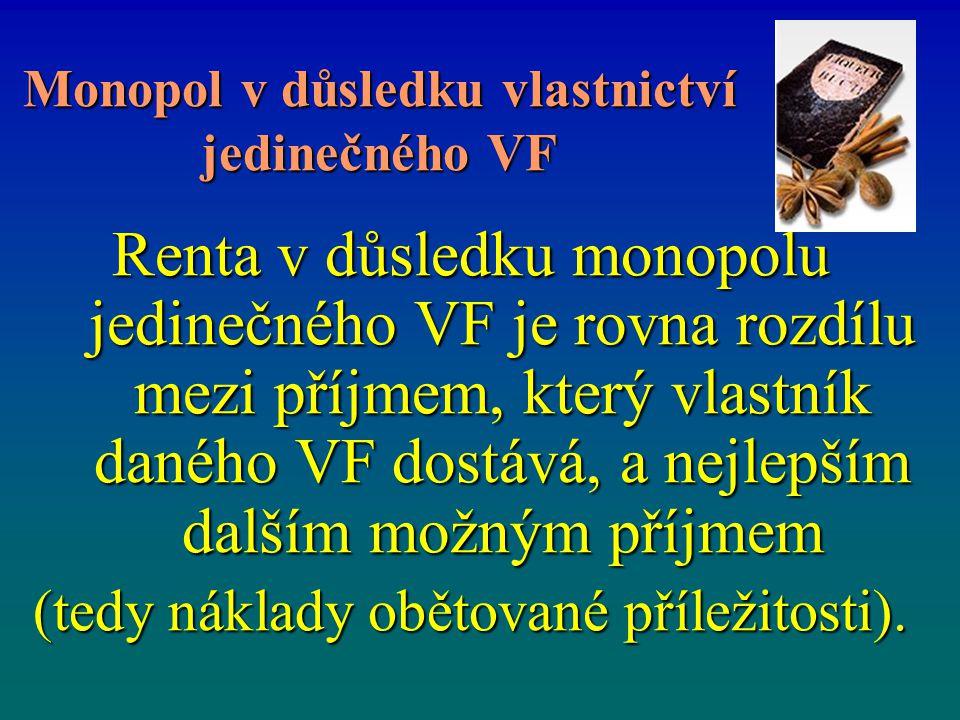 Monopol v důsledku vlastnictví jedinečného VF Renta v důsledku monopolu jedinečného VF je rovna rozdílu mezi příjmem, který vlastník daného VF dostává, a nejlepším dalším možným příjmem (tedy náklady obětované příležitosti).