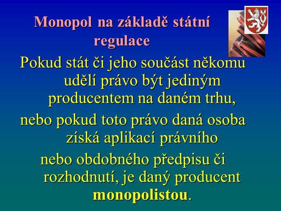 Monopol na základě státní regulace Pokud stát či jeho součást někomu udělí právo být jediným producentem na daném trhu, nebo pokud toto právo daná osoba získá aplikací právního nebo obdobného předpisu či rozhodnutí, je daný producent monopolistou.