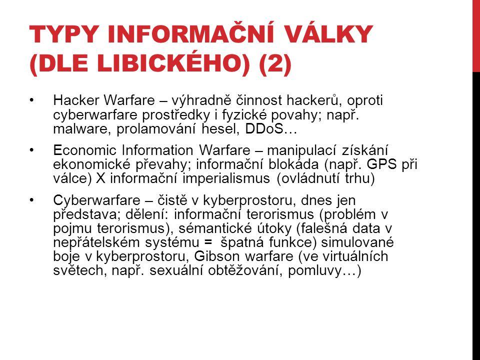 TYPY INFORMAČNÍ VÁLKY (DLE LIBICKÉHO) (2) Hacker Warfare – výhradně činnost hackerů, oproti cyberwarfare prostředky i fyzické povahy; např. malware, p