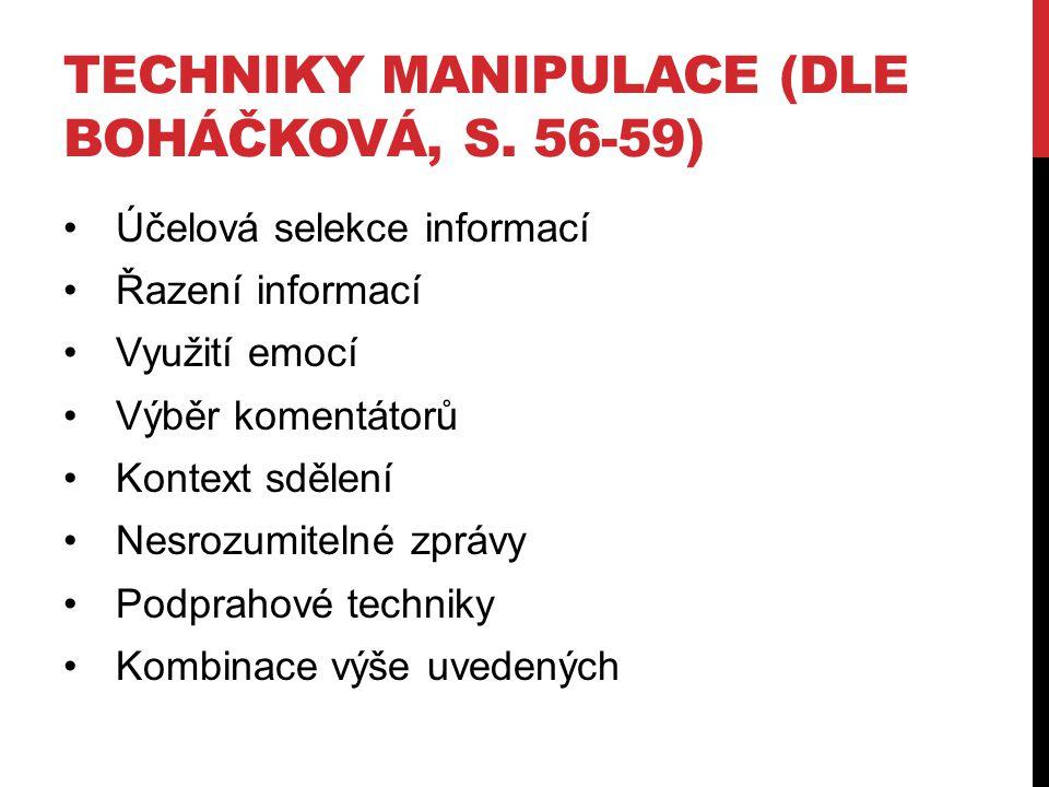 TECHNIKY MANIPULACE (DLE BOHÁČKOVÁ, S. 56-59) Účelová selekce informací Řazení informací Využití emocí Výběr komentátorů Kontext sdělení Nesrozumiteln