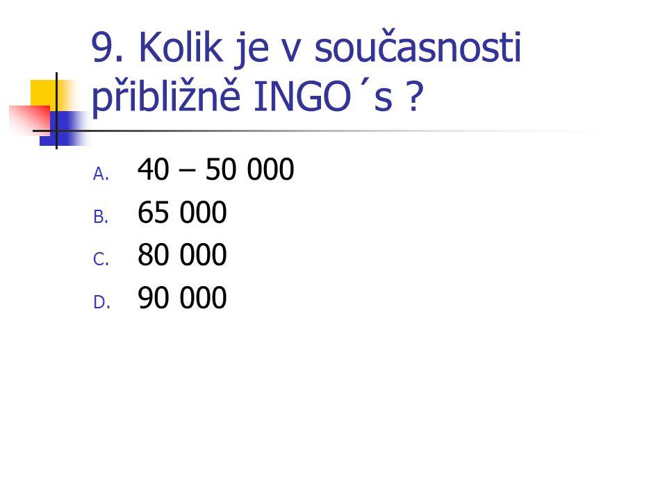 9. Kolik je v současnosti přibližně INGO´s ? A. 40 – 50 000 B. 65 000 C. 80 000 D. 90 000