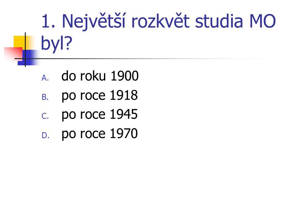 1. Největší rozkvět studia MO byl? A. do roku 1900 B. po roce 1918 C. po roce 1945 D. po roce 1970