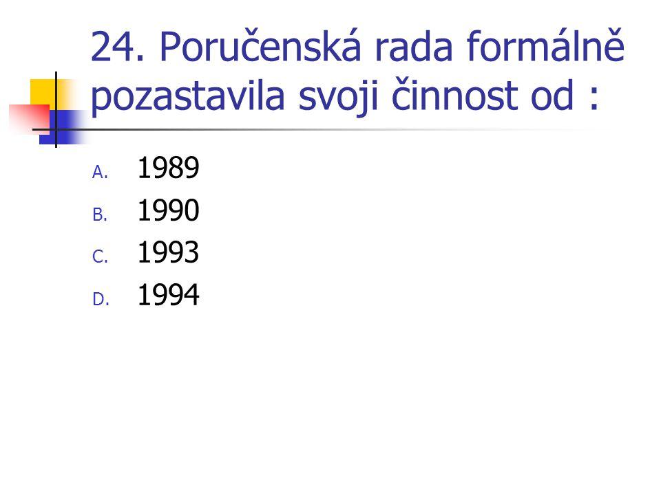 24. Poručenská rada formálně pozastavila svoji činnost od : A. 1989 B. 1990 C. 1993 D. 1994