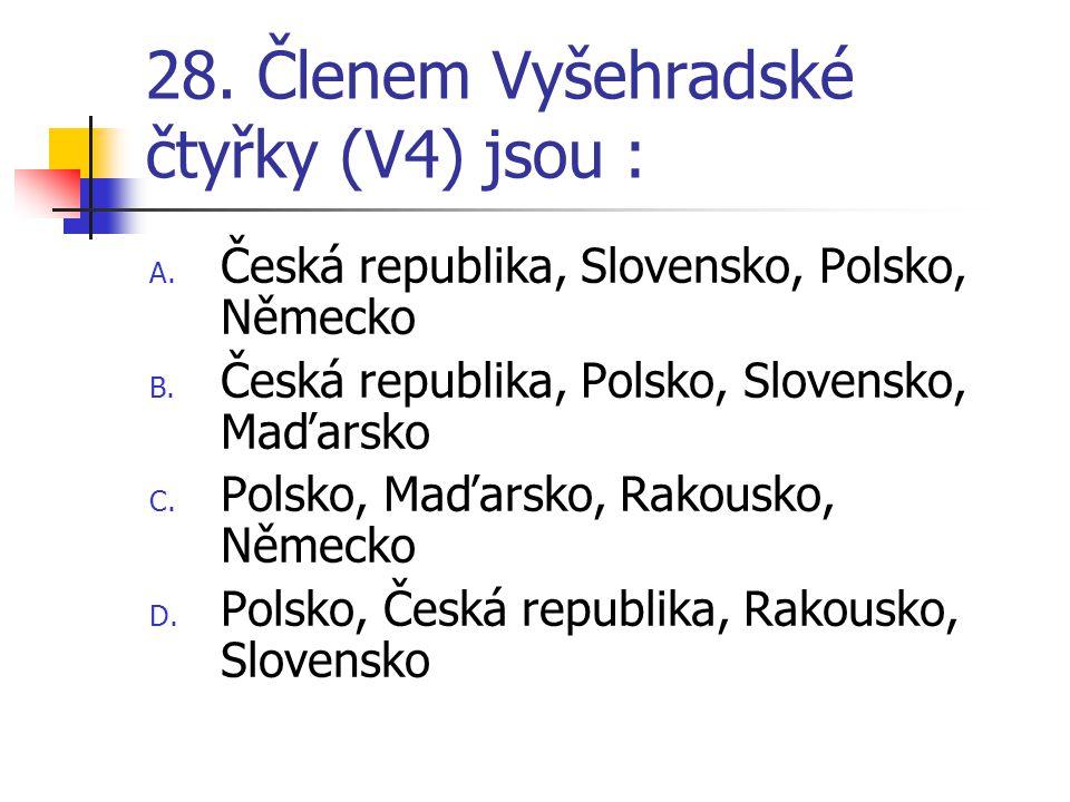 28.Členem Vyšehradské čtyřky (V4) jsou : A. Česká republika, Slovensko, Polsko, Německo B.