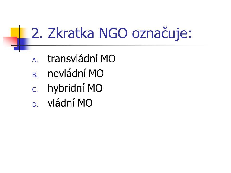 2. Zkratka NGO označuje: A. transvládní MO B. nevládní MO C. hybridní MO D. vládní MO