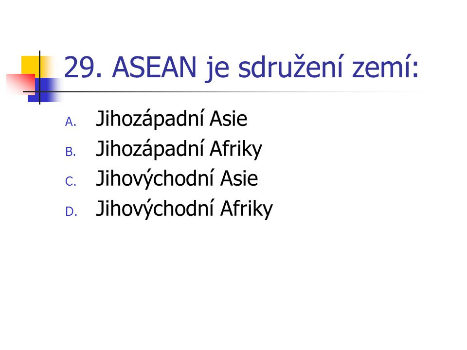 29.ASEAN je sdružení zemí: A. Jihozápadní Asie B.