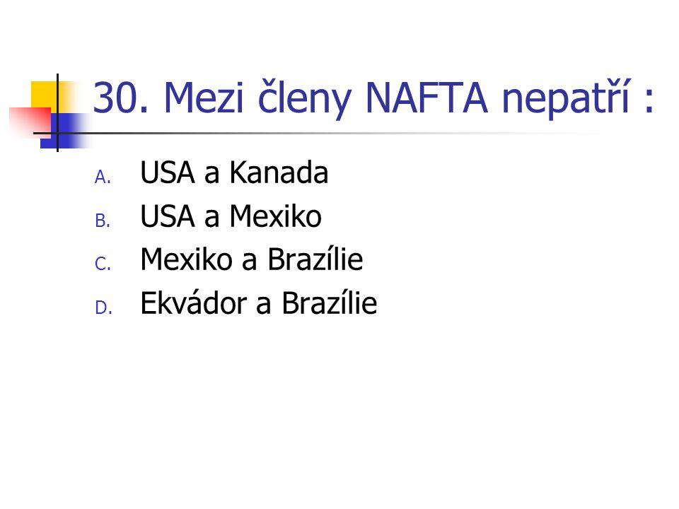 30.Mezi členy NAFTA nepatří : A. USA a Kanada B. USA a Mexiko C.