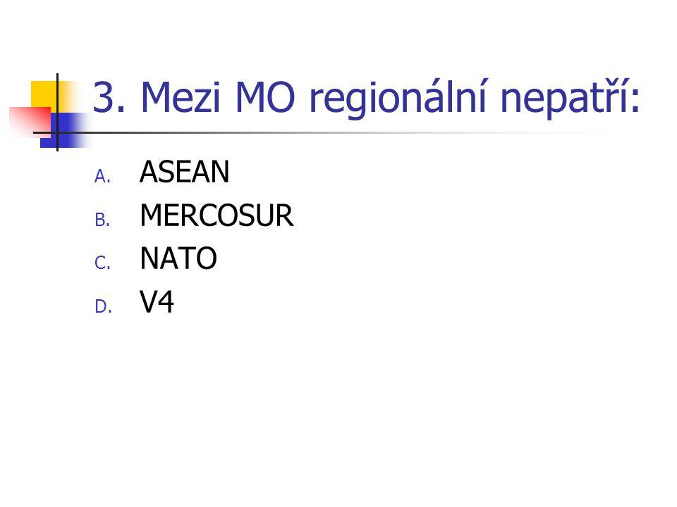 3. Mezi MO regionální nepatří: A. ASEAN B. MERCOSUR C. NATO D. V4