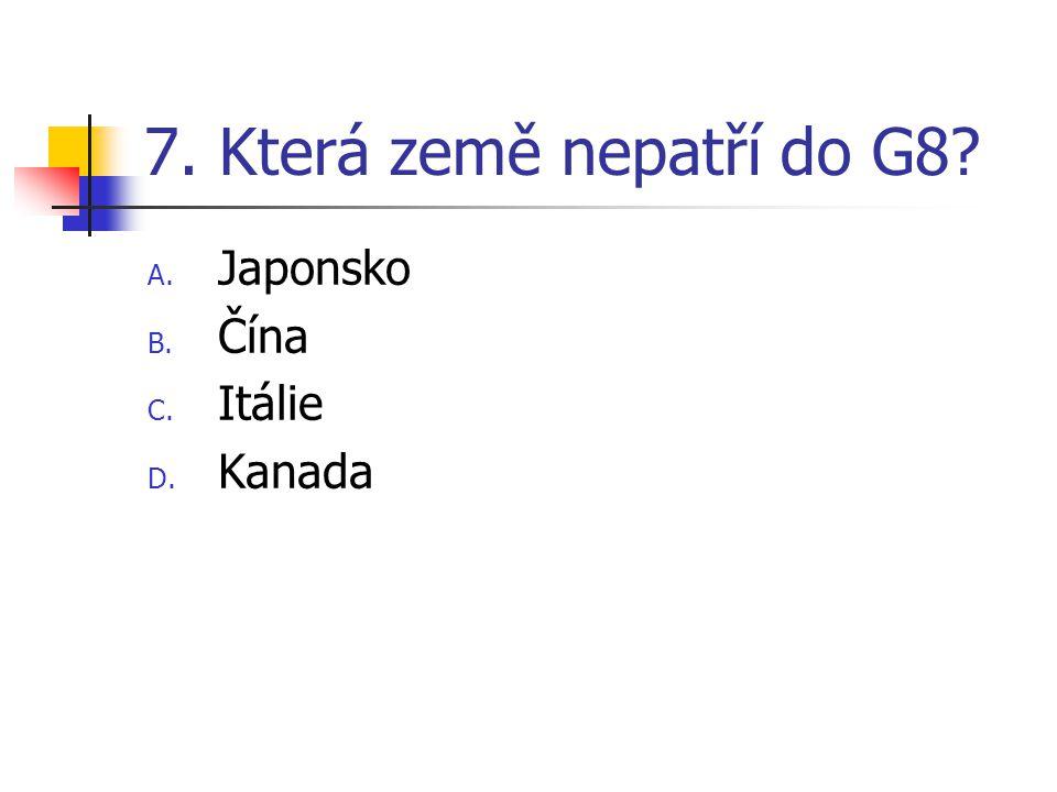 7. Která země nepatří do G8? A. Japonsko B. Čína C. Itálie D. Kanada