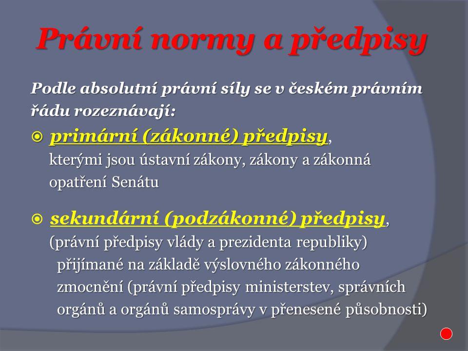 Právní normy a předpisy Podle absolutní právní síly se v českém právním řádu rozeznávají:  primární (zákonné) předpisy  primární (zákonné) předpisy, kterými jsou ústavní zákony, zákony a zákonná kterými jsou ústavní zákony, zákony a zákonná opatření Senátu opatření Senátu,  sekundární (podzákonné) předpisy, (právní předpisy vlády a prezidenta republiky) (právní předpisy vlády a prezidenta republiky) přijímané na základě výslovného zákonného přijímané na základě výslovného zákonného zmocnění (právní předpisy ministerstev, správních zmocnění (právní předpisy ministerstev, správních orgánů a orgánů samosprávy v přenesené působnosti) orgánů a orgánů samosprávy v přenesené působnosti)