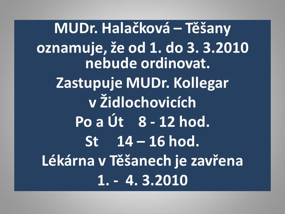 MUDr. Halačková – Těšany oznamuje, že od 1. do 3. 3.2010 nebude ordinovat. Zastupuje MUDr. Kollegar v Židlochovicích Po a Út 8 - 12 hod. St 14 – 16 ho