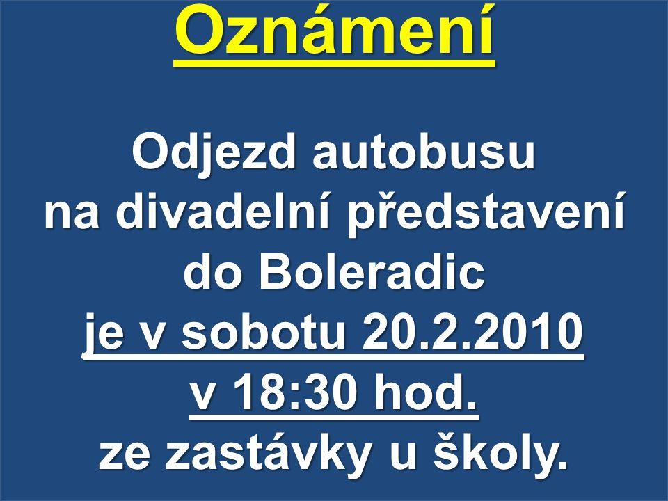 Oznámení Odjezd autobusu na divadelní představení do Boleradic je v sobotu 20.2.2010 v 18:30 hod. ze zastávky u školy.