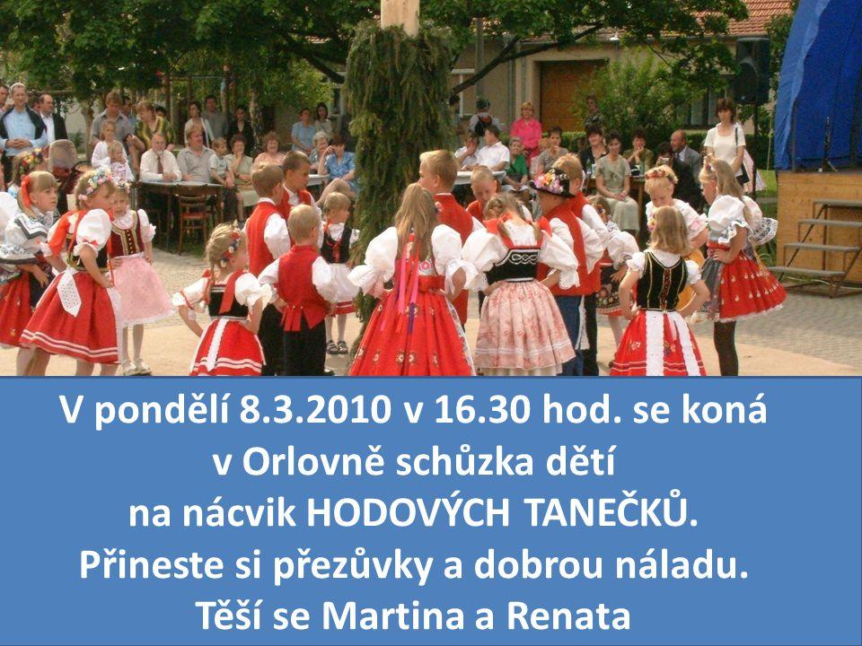 V pondělí 8.3.2010 v 16.30 hod. se koná v Orlovně schůzka dětí na nácvik HODOVÝCH TANEČKŮ. Přineste si přezůvky a dobrou náladu. Těší se Martina a Ren
