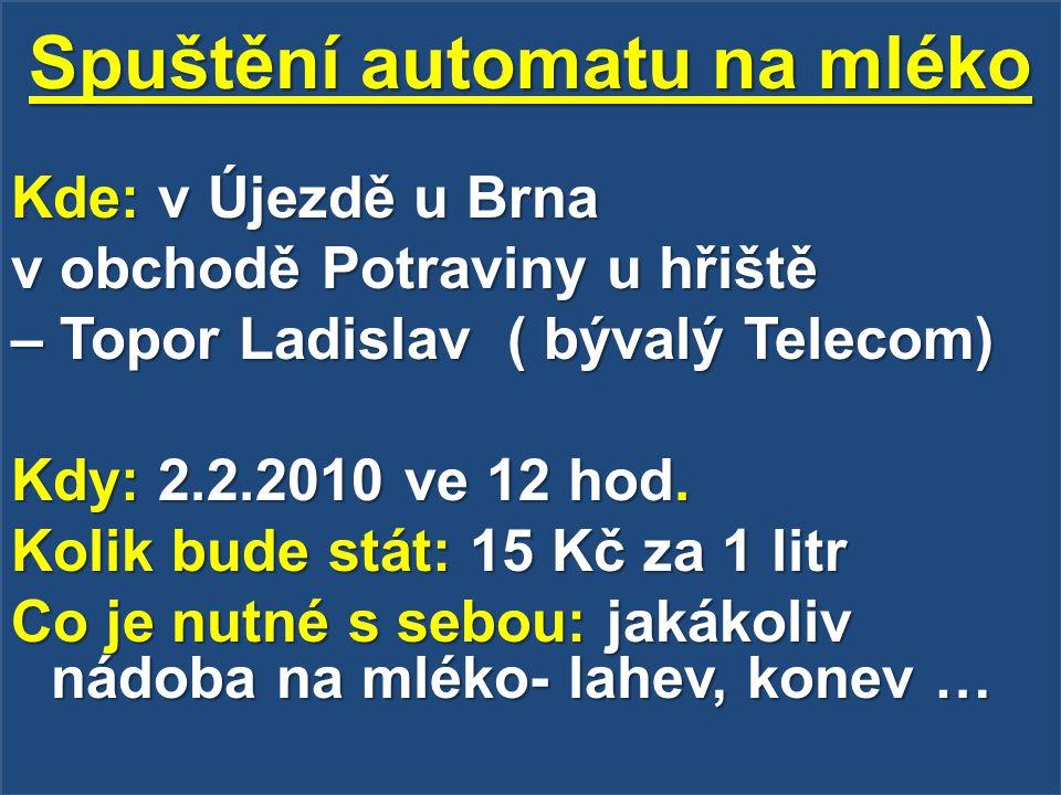 Spuštění automatu na mléko Kde: v Újezdě u Brna v obchodě Potraviny u hřiště – Topor Ladislav ( bývalý Telecom) Kdy: 2.2.2010 ve 12 hod. Kolik bude st