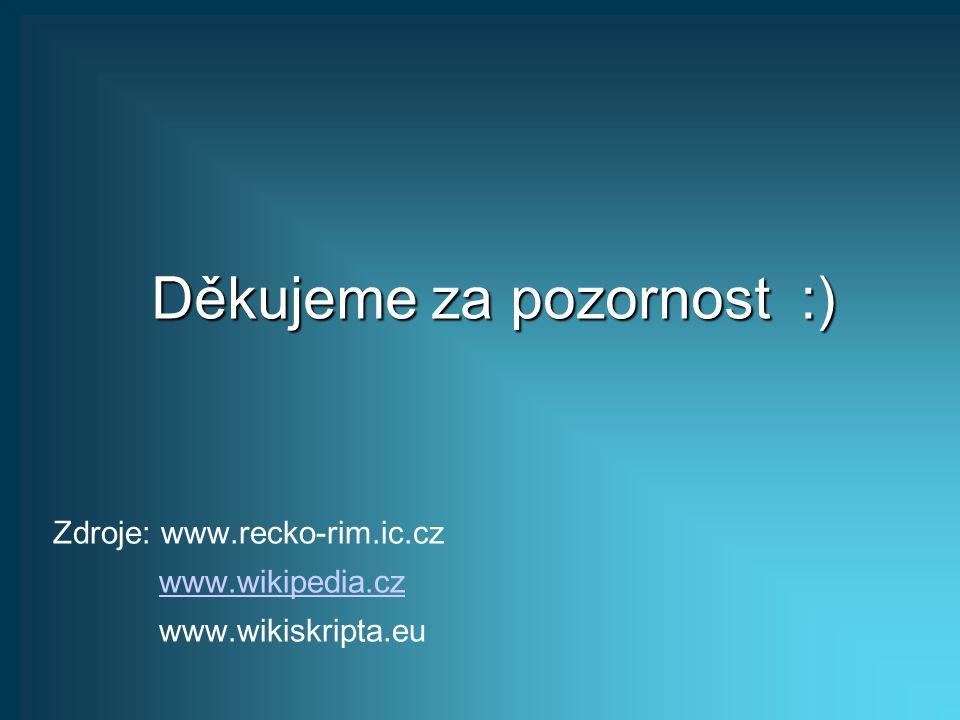Děkujeme za pozornost :) Zdroje: www.recko-rim.ic.cz www.wikipedia.cz www.wikiskripta.eu