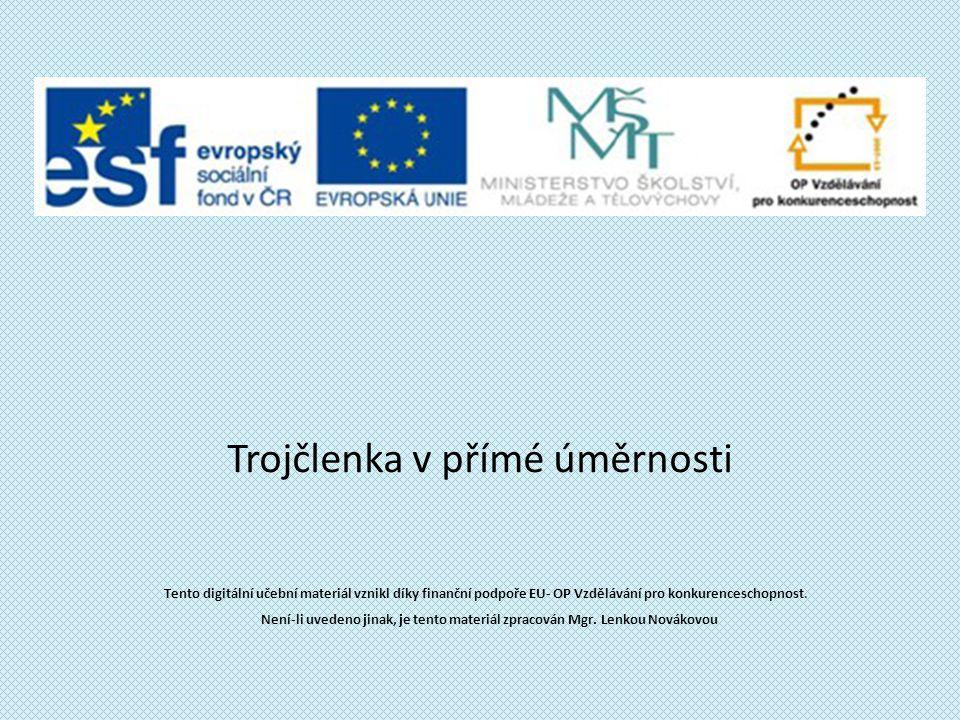 Trojčlenka v přímé úměrnosti Tento digitální učební materiál vznikl díky finanční podpoře EU- OP Vzdělávání pro konkurenceschopnost.