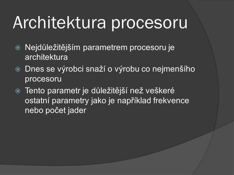 Architektura procesoru  Nejdůležitějším parametrem procesoru je architektura  Dnes se výrobci snaží o výrobu co nejmenšího procesoru  Tento paramet