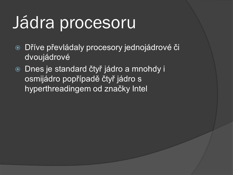 Jádra procesoru  Dříve převládaly procesory jednojádrové či dvoujádrové  Dnes je standard čtyř jádro a mnohdy i osmijádro popřípadě čtyř jádro s hyp
