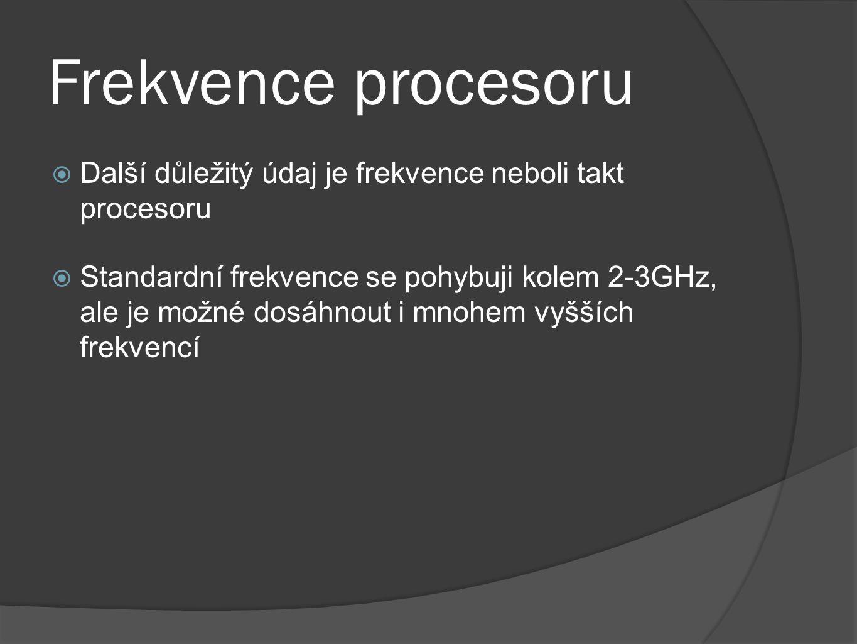 Frekvence procesoru  Další důležitý údaj je frekvence neboli takt procesoru  Standardní frekvence se pohybuji kolem 2-3GHz, ale je možné dosáhnout i