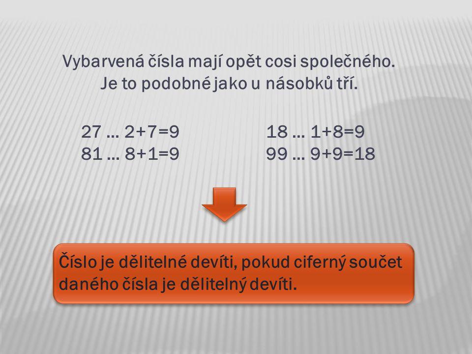 Vybarvená čísla mají opět cosi společného. Je to podobné jako u násobků tří. 27 … 2+7=918 … 1+8=9 81 … 8+1=999 … 9+9=18 Číslo je dělitelné devíti, pok