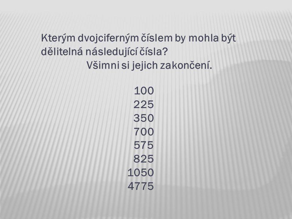 Kterým dvojciferným číslem by mohla být dělitelná následující čísla? Všimni si jejich zakončení. 100 225 350 700 575 825 1050 4775