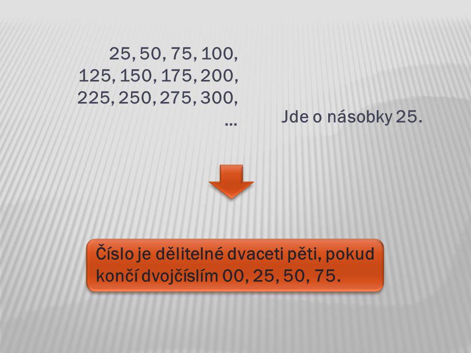 25, 50, 75, 100, 125, 150, 175, 200, 225, 250, 275, 300, … Jde o násobky 25. Číslo je dělitelné dvaceti pěti, pokud končí dvojčíslím 00, 25, 50, 75.