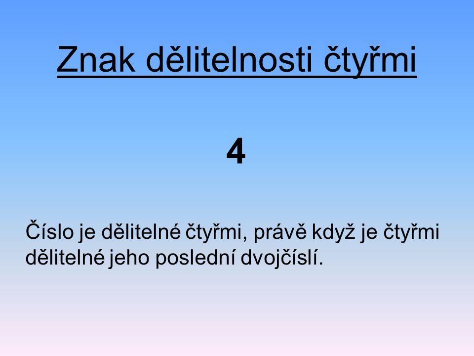 Znak dělitelnosti čtyřmi Číslo je dělitelné čtyřmi, právě když je čtyřmi dělitelné jeho poslední dvojčíslí.
