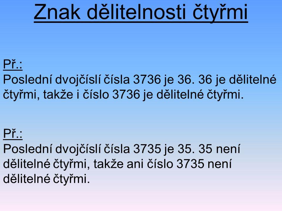 Znak dělitelnosti čtyřmi Př.: Poslední dvojčíslí čísla 3736 je 36.