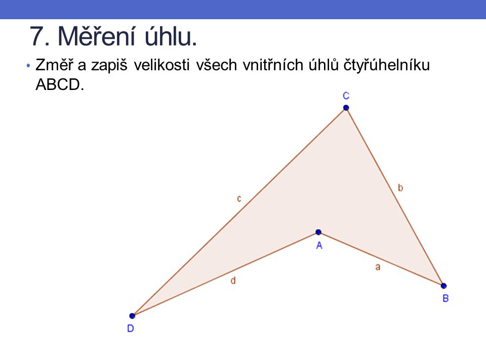 7. Měření úhlu. Změř a zapiš velikosti všech vnitřních úhlů čtyřúhelníku ABCD.