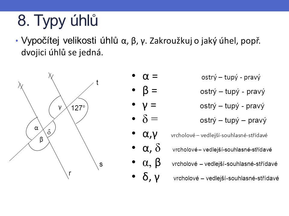 8. Typy úhlů Vypočítej velikosti úhlů α, β, γ. Zakroužkuj o jaký úhel, popř. dvojici úhlů se jedná. r s t γ β α δ 127° α = ostrý – tupý - pravý β = os