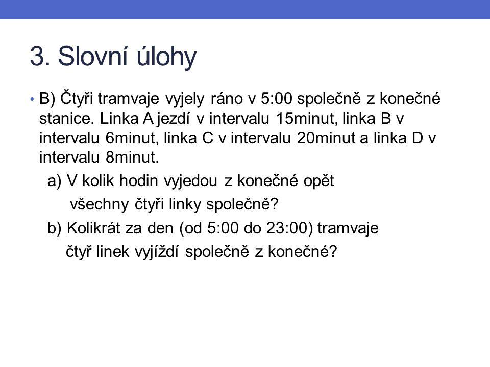 3. Slovní úlohy B) Čtyři tramvaje vyjely ráno v 5:00 společně z konečné stanice. Linka A jezdí v intervalu 15minut, linka B v intervalu 6minut, linka