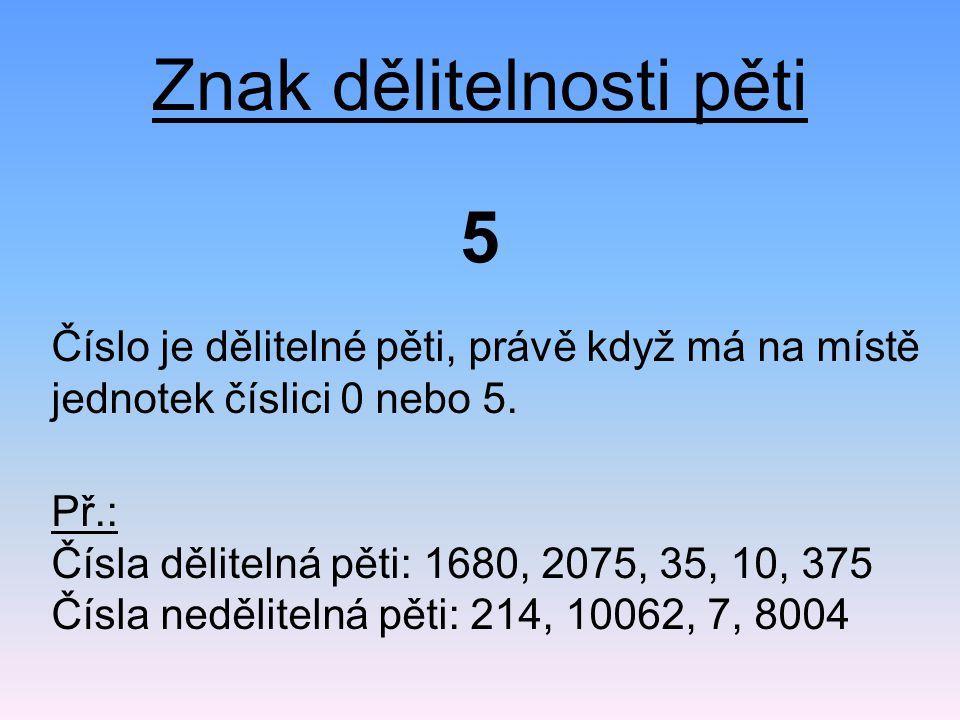 Znak dělitelnosti pěti Číslo je dělitelné pěti, právě když má na místě jednotek číslici 0 nebo 5. 5 Př.: Čísla dělitelná pěti: 1680, 2075, 35, 10, 375