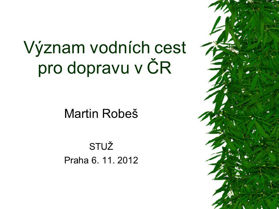 Význam vodních cest pro dopravu v ČR Martin Robeš STUŽ Praha 6. 11. 2012