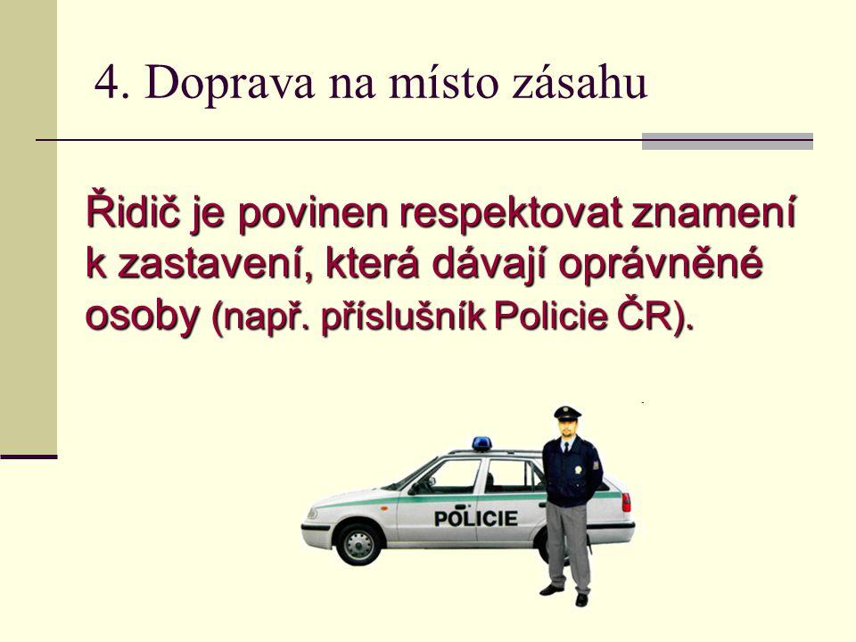 4. Doprava na místo zásahu Řidič je povinen respektovat znamení k zastavení, která dávají oprávněné osoby (např. příslušník Policie ČR).