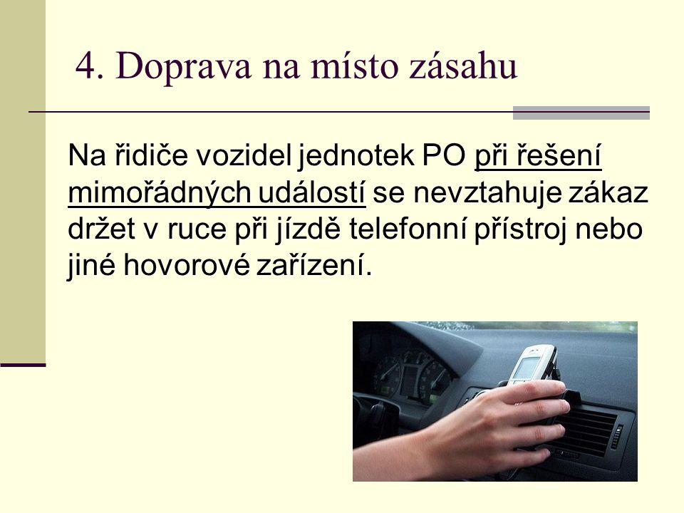 4. Doprava na místo zásahu Na řidiče vozidel jednotek PO při řešení mimořádných událostí se nevztahuje zákaz držet v ruce při jízdě telefonní přístroj