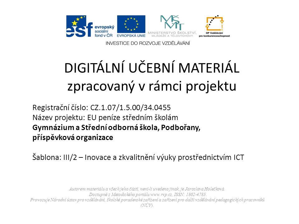 Registrační číslo: CZ.1.07/1.5.00/34.0455 Název projektu: EU peníze středním školám Gymnázium a Střední odborná škola, Podbořany, příspěvková organizace Šablona: III/2 – Inovace a zkvalitnění výuky prostřednictvím ICT DIGITÁLNÍ UČEBNÍ MATERIÁL zpracovaný v rámci projektu Autorem materiálu a všech jeho částí, není-li uvedeno jinak, je Jaroslava Holečková.