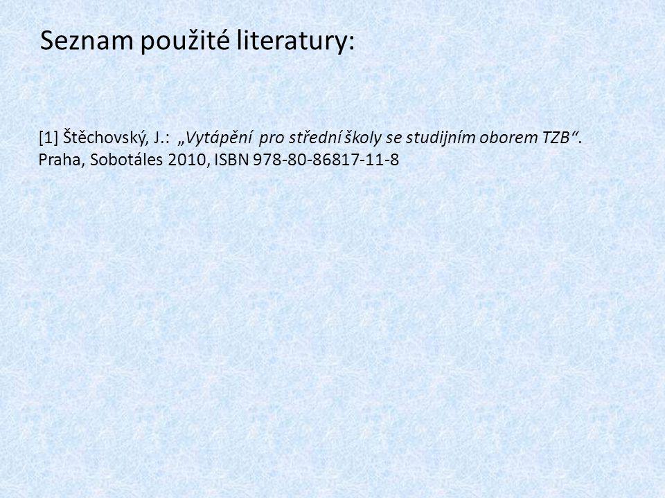 """Seznam použité literatury: [1] Štěchovský, J.: """"Vytápění pro střední školy se studijním oborem TZB ."""