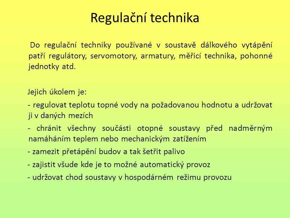 Regulační technika Do regulační techniky používané v soustavě dálkového vytápění patří regulátory, servomotory, armatury, měřicí technika, pohonné jednotky atd.